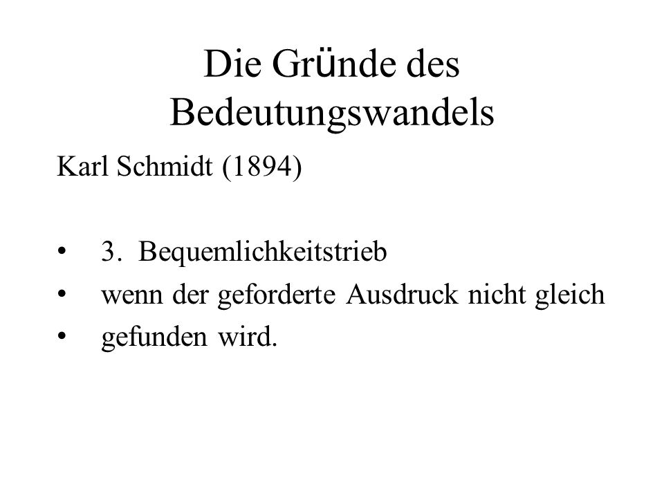 Die Gr ü nde des Bedeutungswandels Karl Schmidt (1894) 3. Bequemlichkeitstrieb wenn der geforderte Ausdruck nicht gleich gefunden wird.