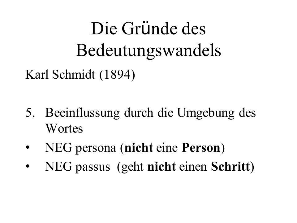 Die Gr ü nde des Bedeutungswandels Karl Schmidt (1894) 5.Beeinflussung durch die Umgebung des Wortes NEG persona (nicht eine Person) NEG passus (geht