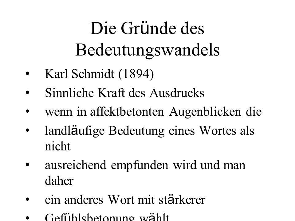 Die Gr ü nde des Bedeutungswandels Karl Schmidt (1894) Sinnliche Kraft des Ausdrucks wenn in affektbetonten Augenblicken die landl ä ufige Bedeutung e