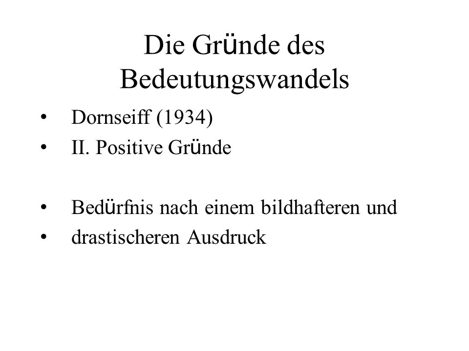 Die Gr ü nde des Bedeutungswandels Dornseiff (1934) II. Positive Gr ü nde Bed ü rfnis nach einem bildhafteren und drastischeren Ausdruck