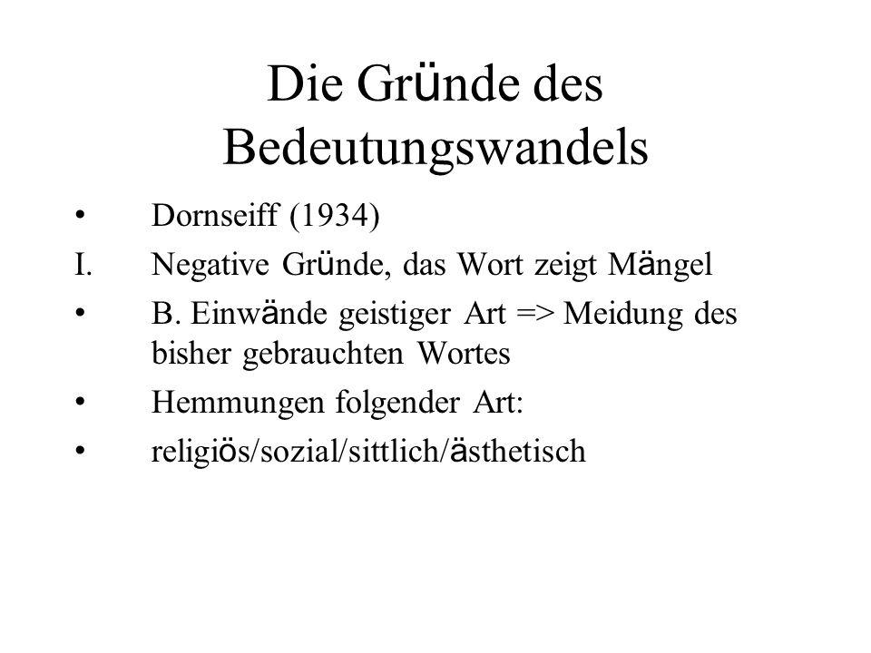Die Gr ü nde des Bedeutungswandels Dornseiff (1934) I.Negative Gr ü nde, das Wort zeigt M ä ngel B. Einw ä nde geistiger Art => Meidung des bisher geb
