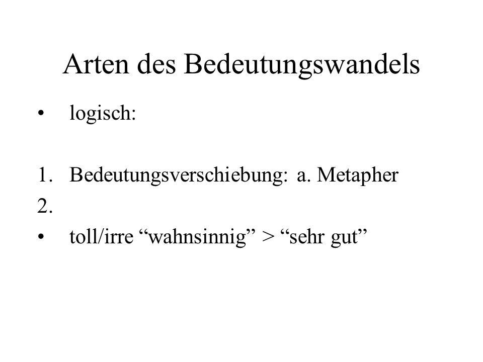 """Arten des Bedeutungswandels logisch: 1.Bedeutungsverschiebung: a. Metapher 2. toll/irre """"wahnsinnig"""" > """"sehr gut"""""""