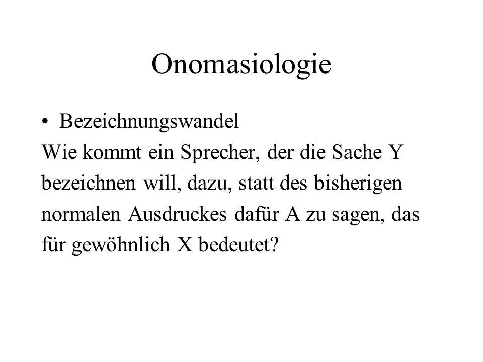 Onomasiologie Bezeichnungswandel Wie kommt ein Sprecher, der die Sache Y bezeichnen will, dazu, statt des bisherigen normalen Ausdruckes dafür A zu sa