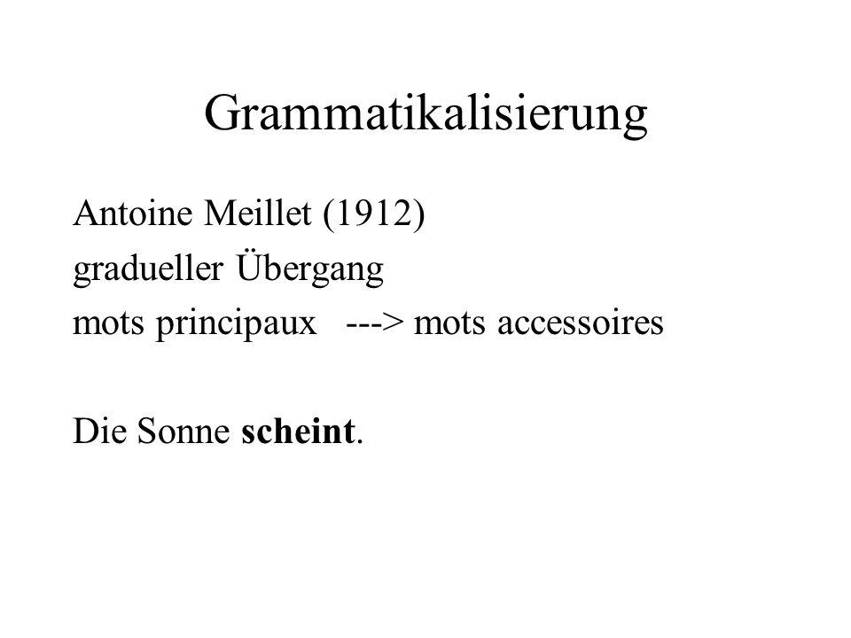 Grammatikalisierung Antoine Meillet (1912) gradueller Übergang mots principaux ---> mots accessoires Die Sonne scheint.