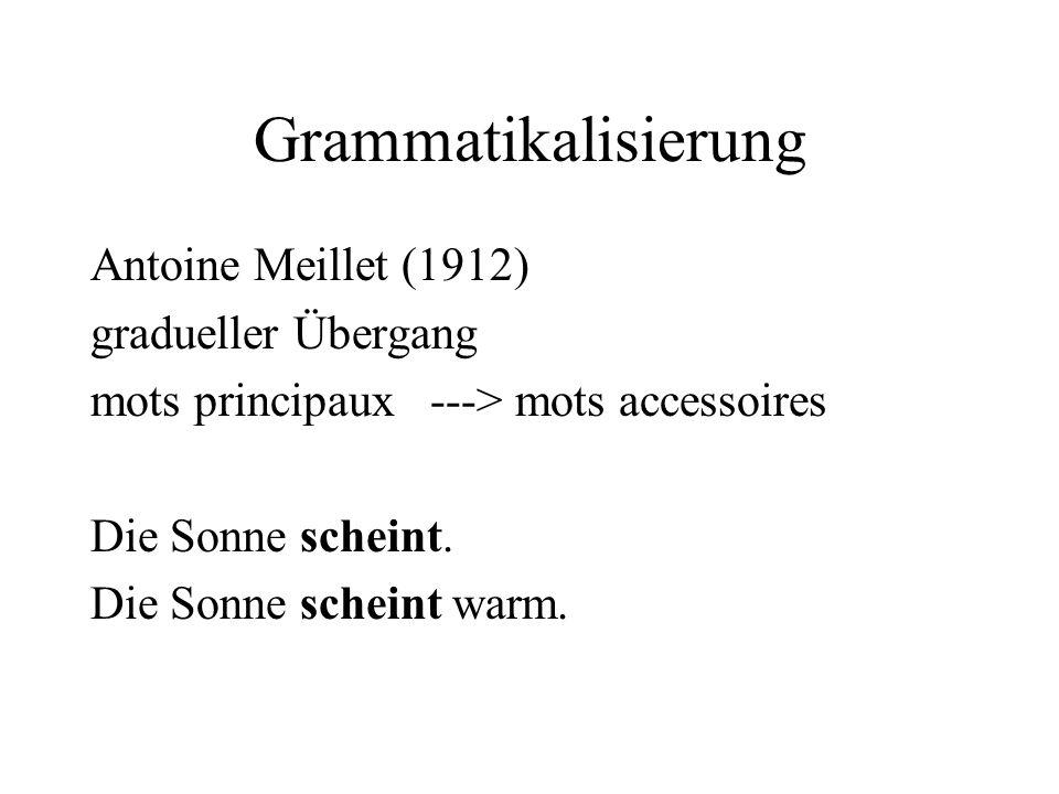 Grammatikalisierung Antoine Meillet (1912) gradueller Übergang mots principaux ---> mots accessoires Die Sonne scheint. Die Sonne scheint warm.