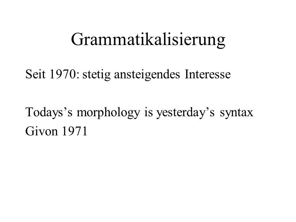 Grammatikalisierung Seit 1970: stetig ansteigendes Interesse Todays's morphology is yesterday's syntax Givon 1971