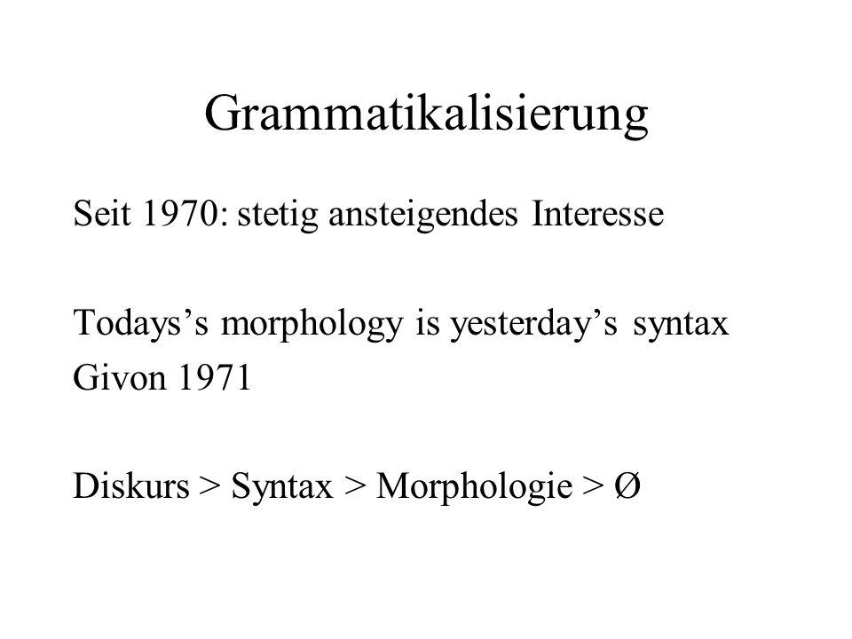 Grammatikalisierung Seit 1970: stetig ansteigendes Interesse Todays's morphology is yesterday's syntax Givon 1971 Diskurs > Syntax > Morphologie > Ø