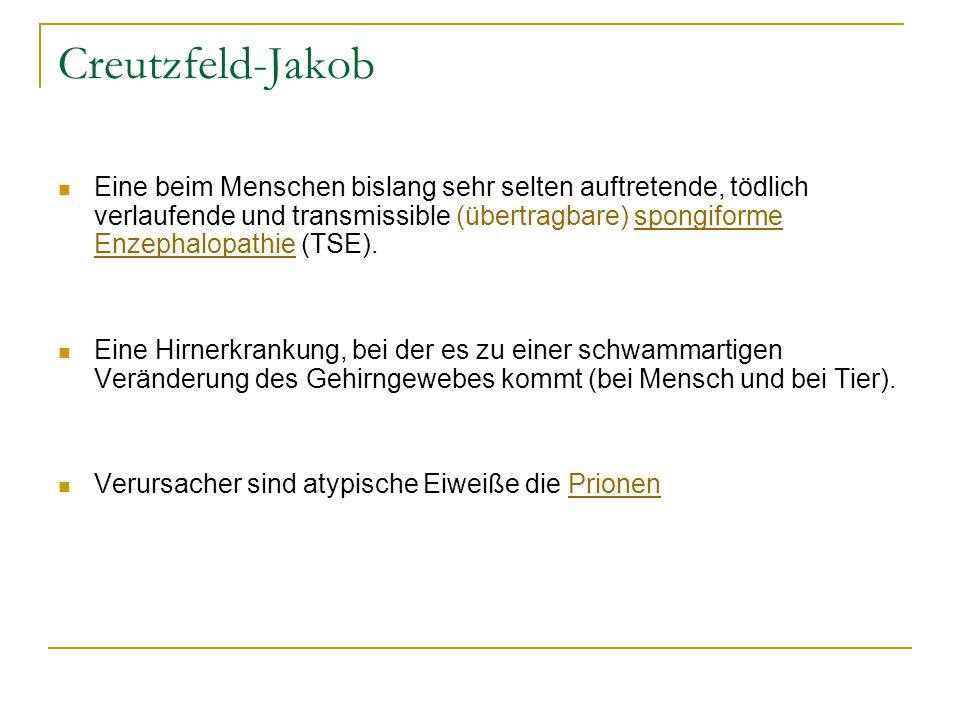 Creutzfeld-Jakob Eine beim Menschen bislang sehr selten auftretende, tödlich verlaufende und transmissible (übertragbare) spongiforme Enzephalopathie