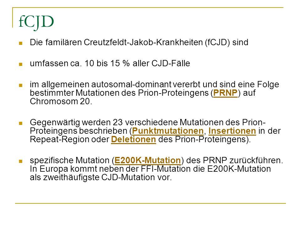 fCJD Die familären Creutzfeldt-Jakob-Krankheiten (fCJD) sind umfassen ca. 10 bis 15 % aller CJD-Fälle im allgemeinen autosomal-dominant vererbt und si