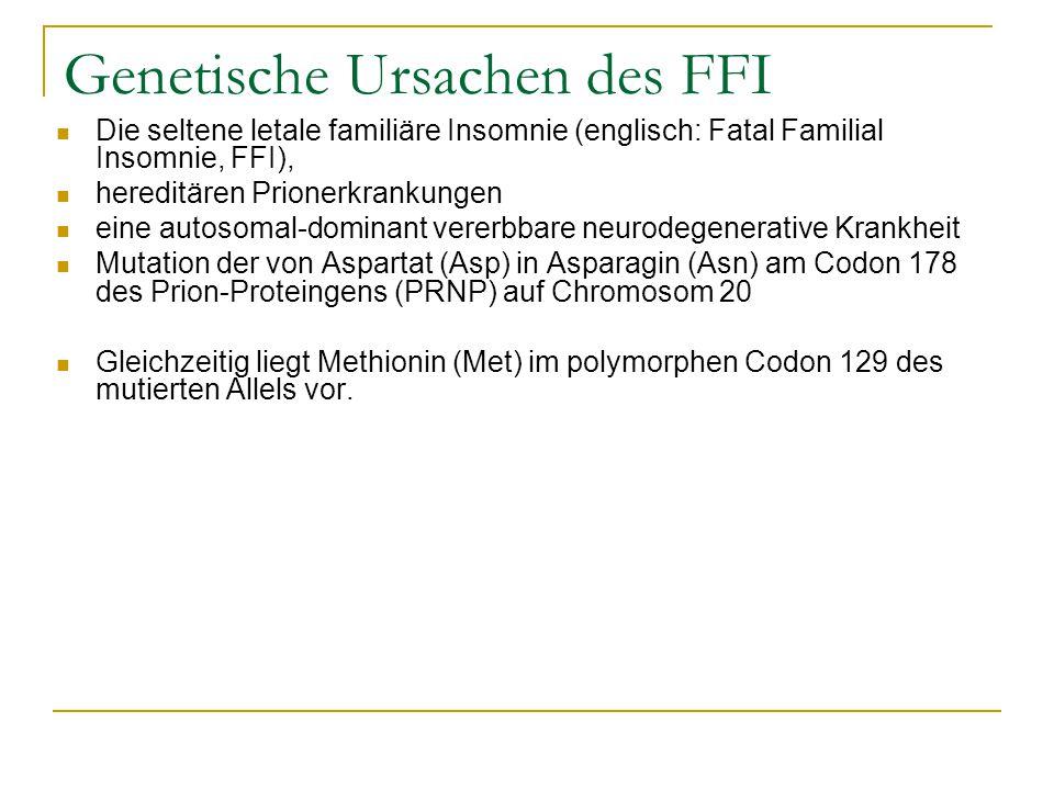 Genetische Ursachen des FFI Die seltene letale familiäre Insomnie (englisch: Fatal Familial Insomnie, FFI), hereditären Prionerkrankungen eine autosomal-dominant vererbbare neurodegenerative Krankheit Mutation der von Aspartat (Asp) in Asparagin (Asn) am Codon 178 des Prion-Proteingens (PRNP) auf Chromosom 20 Gleichzeitig liegt Methionin (Met) im polymorphen Codon 129 des mutierten Allels vor.