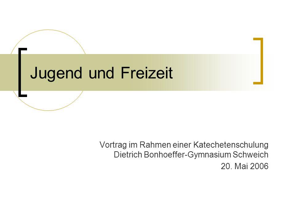 Jugend und Freizeit Vortrag im Rahmen einer Katechetenschulung Dietrich Bonhoeffer-Gymnasium Schweich 20. Mai 2006