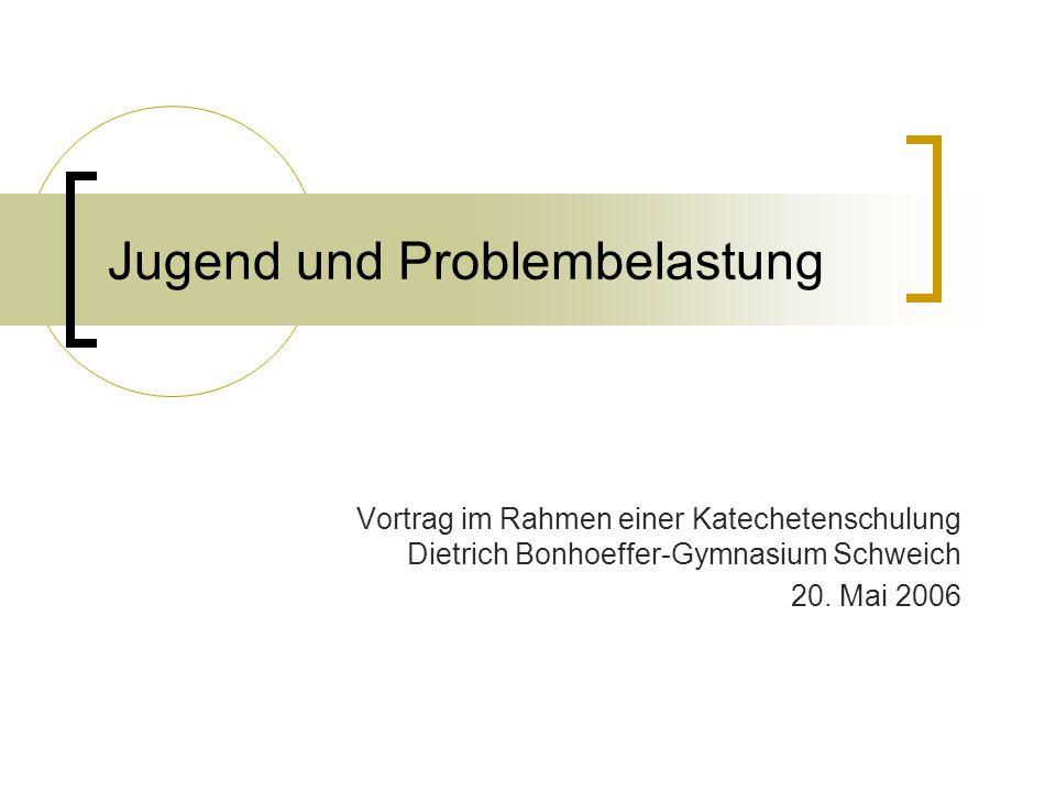 Jugend und Problembelastung Vortrag im Rahmen einer Katechetenschulung Dietrich Bonhoeffer-Gymnasium Schweich 20. Mai 2006