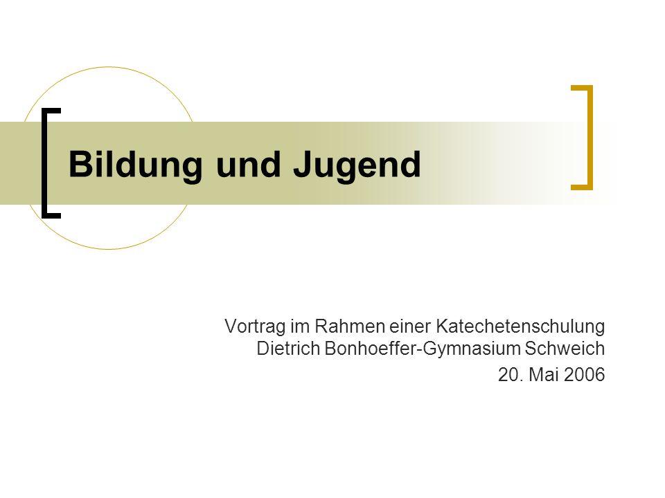 Bildung und Jugend Vortrag im Rahmen einer Katechetenschulung Dietrich Bonhoeffer-Gymnasium Schweich 20. Mai 2006