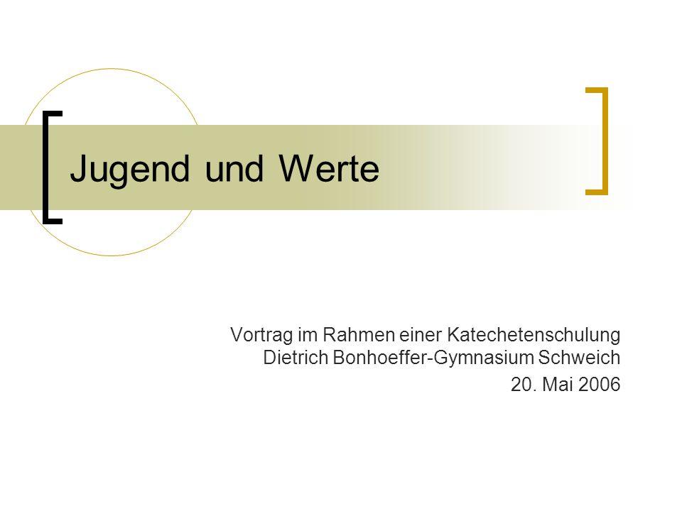 Jugend und Werte Vortrag im Rahmen einer Katechetenschulung Dietrich Bonhoeffer-Gymnasium Schweich 20. Mai 2006
