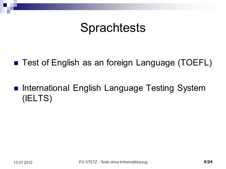 PG STETZ - Tests ohne Informatikbezug6/24 15.07.2015 Sprachtests (2) – TOEFL: Fakten Einführung 1964 vom Educational Testing Service (ETS) Standardisierter Test für Nicht- Muttersprachler, akademische Ausrichtung Zulassungsvoraussetzung für über 5000 Universitäten (USA) Dauer: 3- 4 Stunden Test am PC, schriftlich und mündlich Testzentren MC, Essay, Ja/ Nein- Antworten, Sprachantworten 3 Varianten des Tests (seit 2005:Internet Based Testing (iBT)) Gültigkeit 2 Jahre, beliebig oft wiederholbar