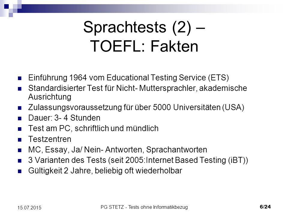 PG STETZ - Tests ohne Informatikbezug7/24 15.07.2015 Sprachtests (3) – TOEFL: Aufbau Überprüfung von 4 Bereichen: AufgabeArt und Anzahl der Aufgaben Anzahl der Fragen pro Text/ Aufg.