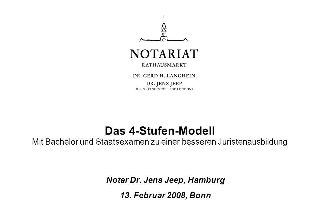 Das 4-Stufen-Modell Mit Bachelor und Staatsexamen zu einer besseren Juristenausbildung Notar Dr. Jens Jeep, Hamburg 13. Februar 2008, Bonn