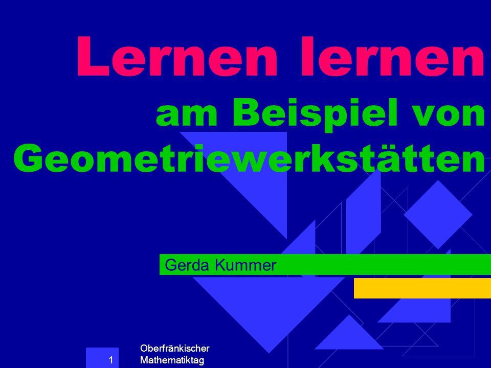 Oberfränkischer Mathematiktag 1 Lernen lernen am Beispiel von Geometriewerkstätten Gerda Kummer