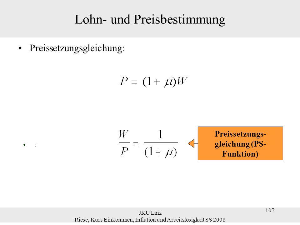 JKU Linz Riese, Kurs Einkommen, Inflation und Arbeitslosigkeit SS 2008 107 Lohn- und Preisbestimmung Preissetzungsgleichung: : Preissetzungs- gleichun