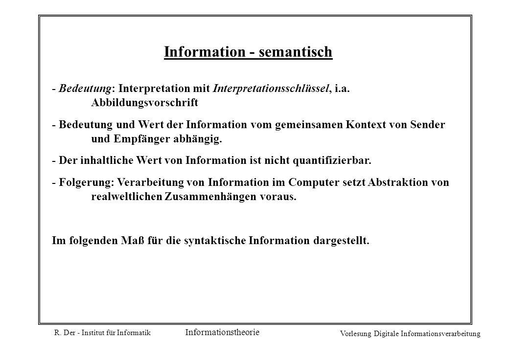 R. Der - Institut für Informatik Vorlesung Digitale Informationsverarbeitung Informationstheorie Information - semantisch - Bedeutung: Interpretation