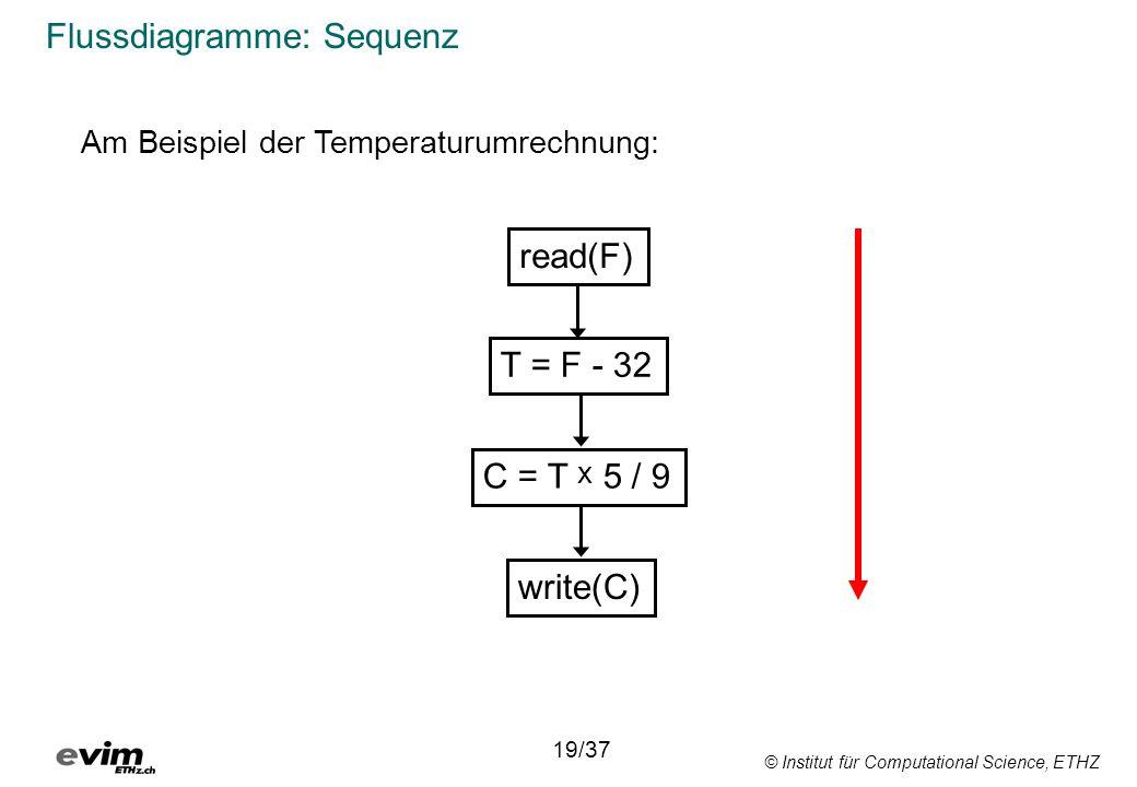 © Institut für Computational Science, ETHZ Flussdiagramme: Sequenz read(F) T = F - 32 C = T x 5 / 9 write(C) Am Beispiel der Temperaturumrechnung: 19/