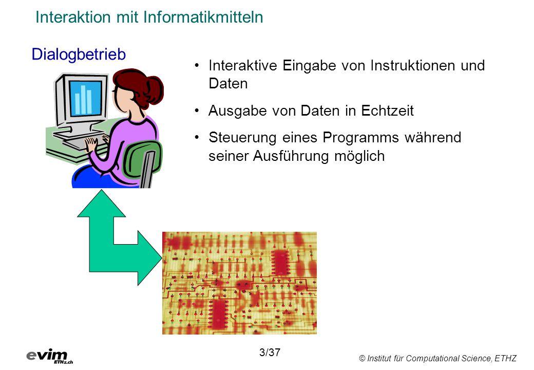 © Institut für Computational Science, ETHZ Interaktion mit Informatikmitteln Dialogbetrieb 3/37 Interaktive Eingabe von Instruktionen und Daten Ausgabe von Daten in Echtzeit Steuerung eines Programms während seiner Ausführung möglich