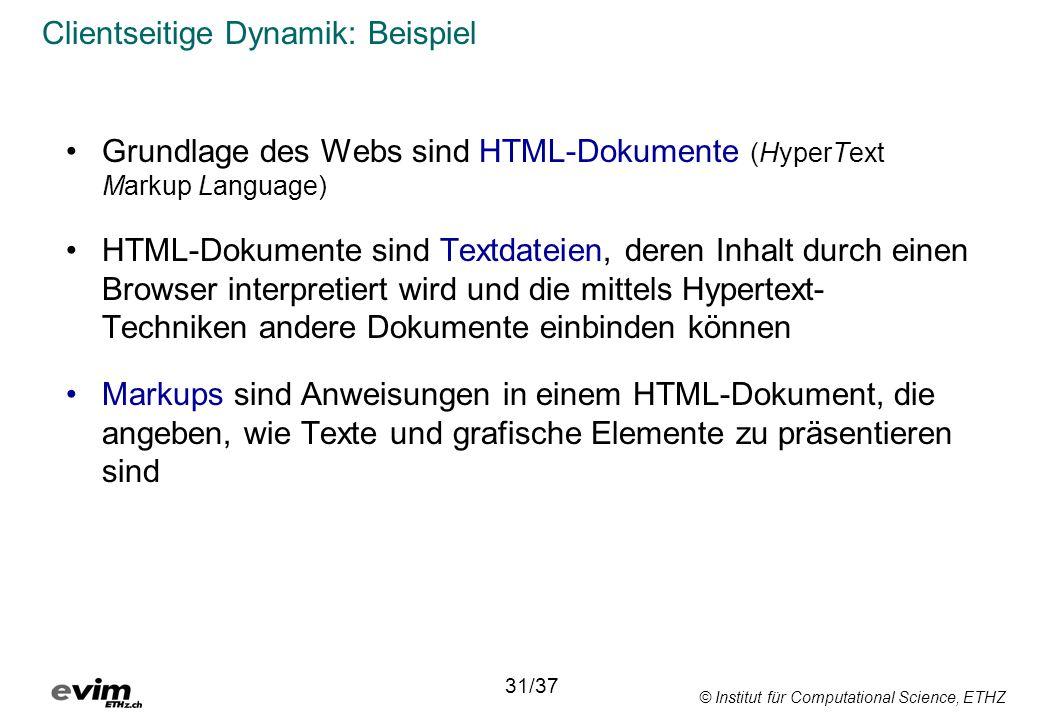 © Institut für Computational Science, ETHZ Clientseitige Dynamik: Beispiel Grundlage des Webs sind HTML-Dokumente (HyperText Markup Language) HTML-Dokumente sind Textdateien, deren Inhalt durch einen Browser interpretiert wird und die mittels Hypertext- Techniken andere Dokumente einbinden können Markups sind Anweisungen in einem HTML-Dokument, die angeben, wie Texte und grafische Elemente zu präsentieren sind 31/37