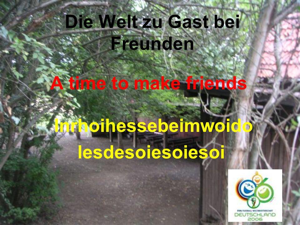 Die Welt zu Gast bei Freunden A time to make friends Inrhoihessebeimwoido lesdesoiesoiesoi