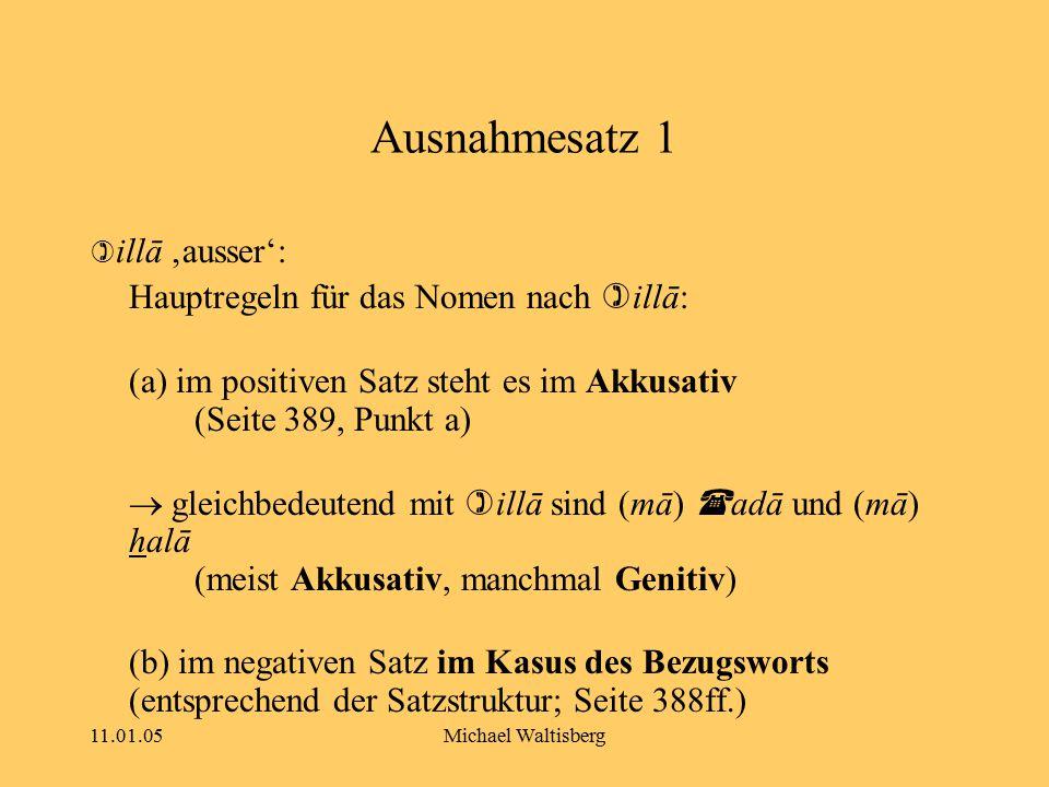 11.01.05Michael Waltisberg Ausnahmesatz 1  illā 'ausser': Hauptregeln für das Nomen nach  illā: (a) im positiven Satz steht es im Akkusativ (Seite 3