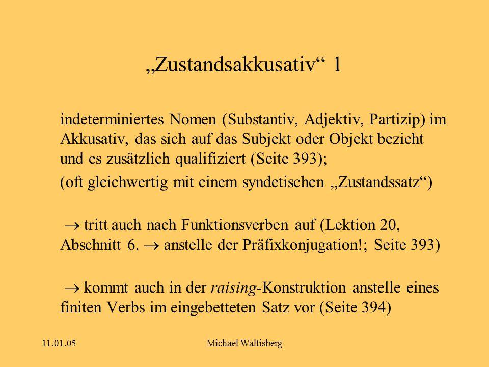 """11.01.05Michael Waltisberg """"Zustandsakkusativ"""" 1 indeterminiertes Nomen (Substantiv, Adjektiv, Partizip) im Akkusativ, das sich auf das Subjekt oder O"""