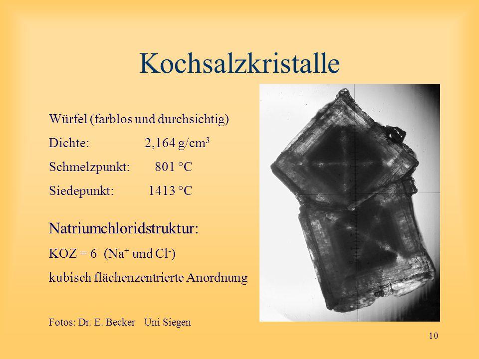 10 Kochsalzkristalle Würfel (farblos und durchsichtig) Dichte: 2,164 g/cm 3 Schmelzpunkt: 801 °C Siedepunkt: 1413 °C Natriumchloridstruktur: KOZ = 6 (Na + und Cl - ) kubisch flächenzentrierte Anordnung Fotos: Dr.