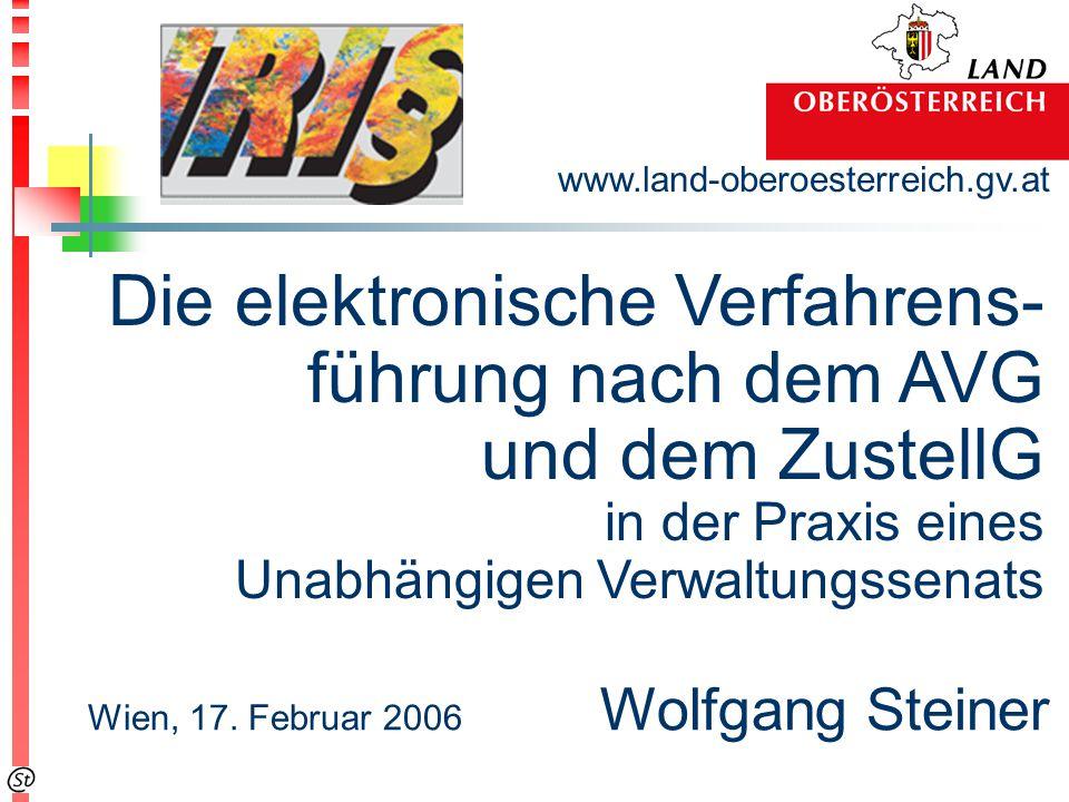 www.land-oberoesterreich.gv.at Wien, 17. Februar 2006 Wolfgang Steiner Die elektronische Verfahrens- führung nach dem AVG und dem ZustellG in der Prax