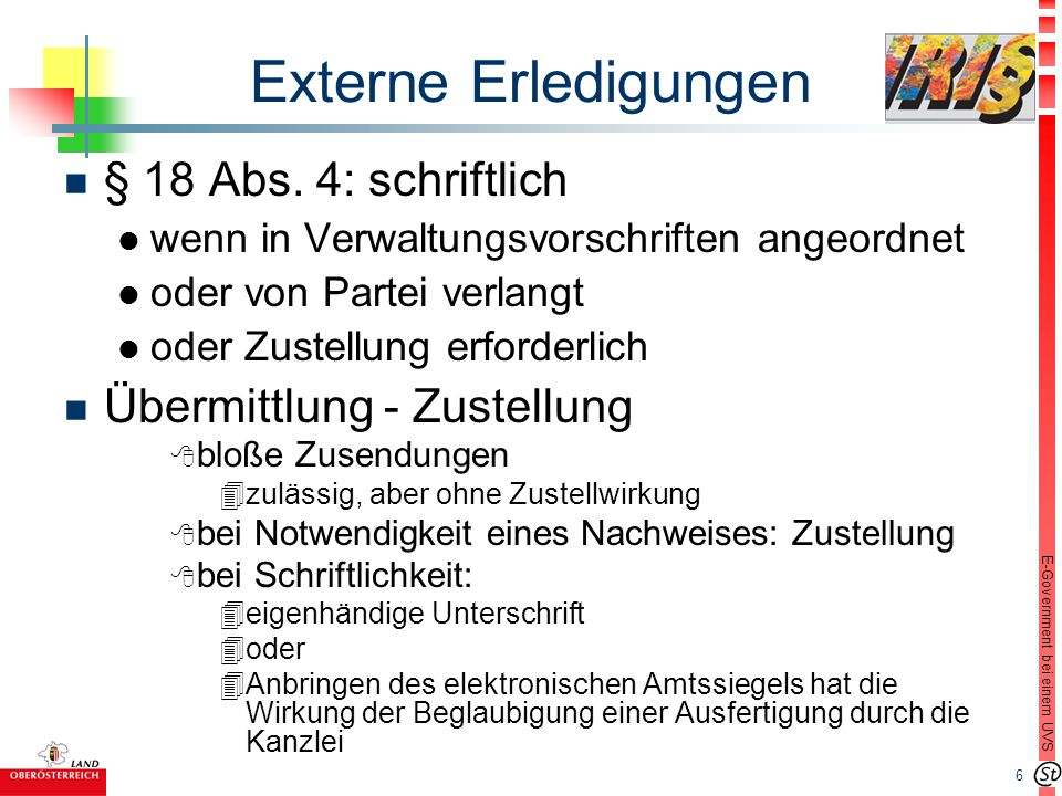 6 E-Government bei einem UVS Externe Erledigungen n § 18 Abs. 4: schriftlich l wenn in Verwaltungsvorschriften angeordnet l oder von Partei verlangt l