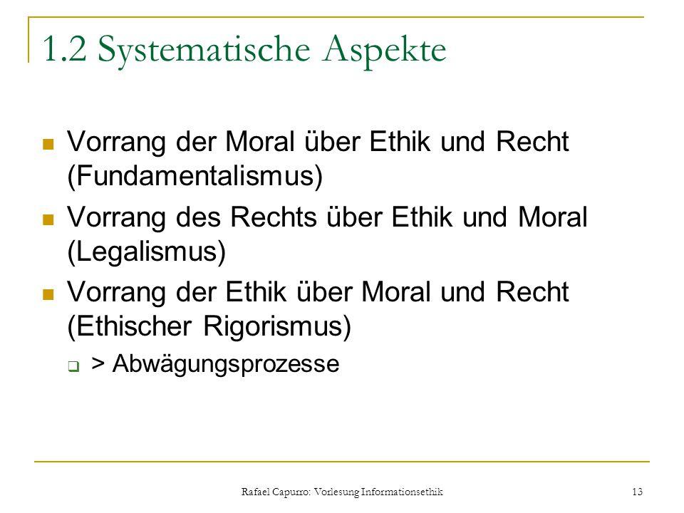 Rafael Capurro: Vorlesung Informationsethik 13 1.2 Systematische Aspekte Vorrang der Moral über Ethik und Recht (Fundamentalismus) Vorrang des Rechts