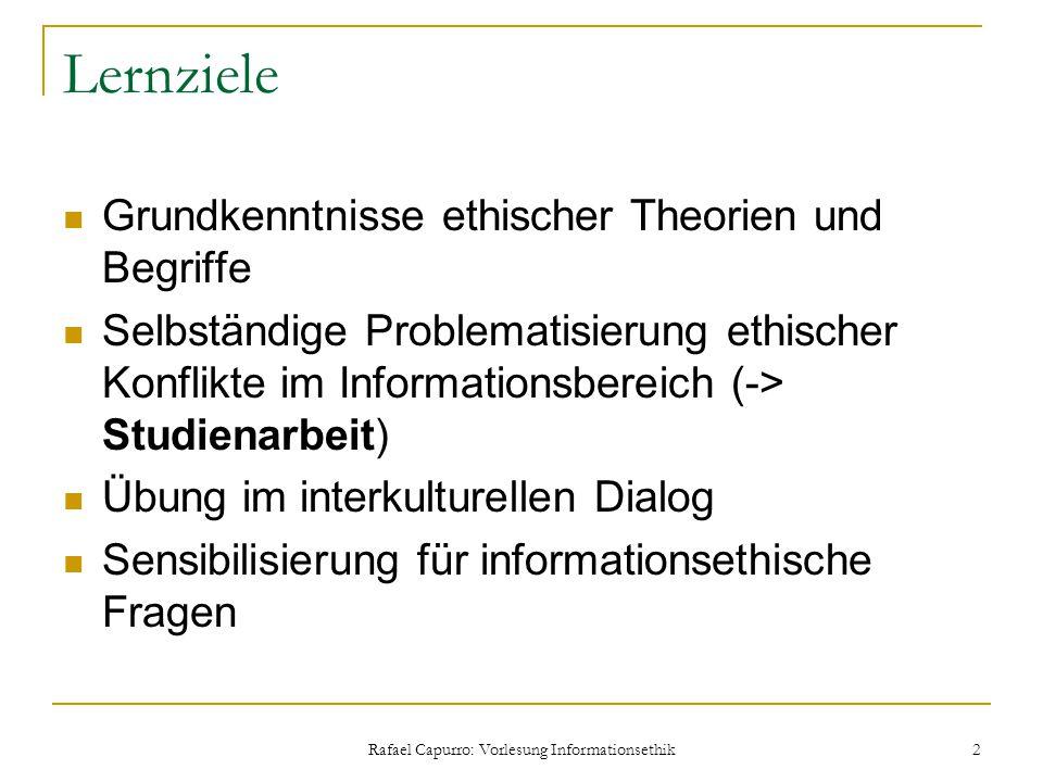 Rafael Capurro: Vorlesung Informationsethik 2 Lernziele Grundkenntnisse ethischer Theorien und Begriffe Selbständige Problematisierung ethischer Konfl