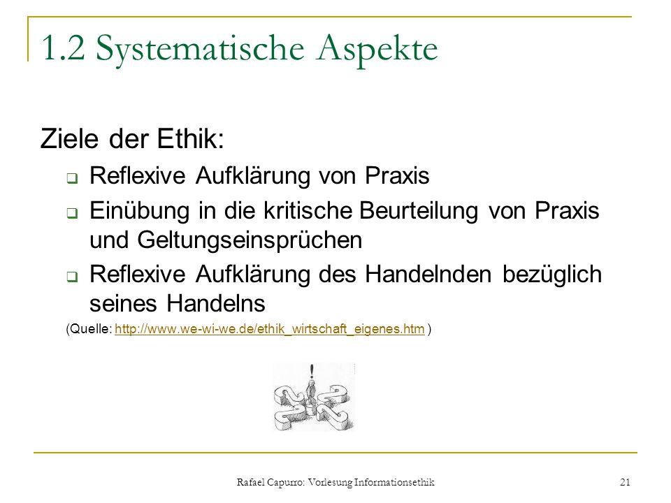 Rafael Capurro: Vorlesung Informationsethik 21 1.2 Systematische Aspekte Ziele der Ethik:  Reflexive Aufklärung von Praxis  Einübung in die kritisch