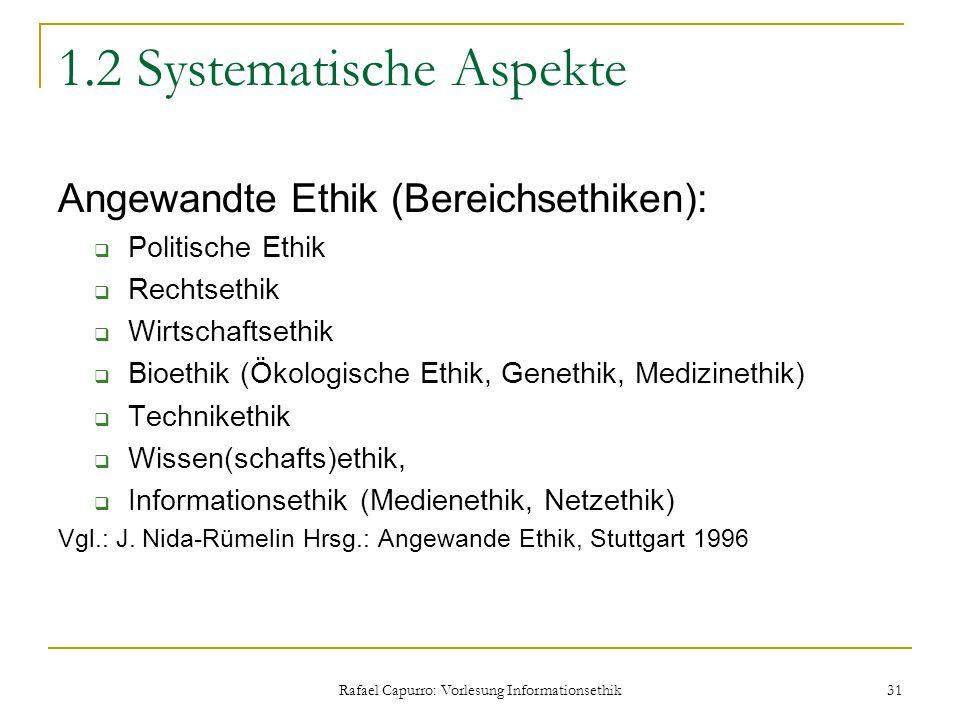 Rafael Capurro: Vorlesung Informationsethik 31 1.2 Systematische Aspekte Angewandte Ethik (Bereichsethiken):  Politische Ethik  Rechtsethik  Wirtsc