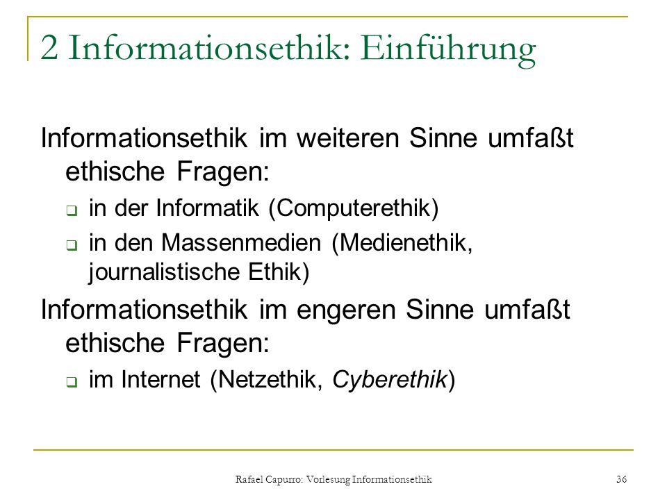 Rafael Capurro: Vorlesung Informationsethik 36 2 Informationsethik: Einführung Informationsethik im weiteren Sinne umfaßt ethische Fragen:  in der In