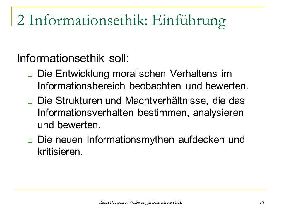 Rafael Capurro: Vorlesung Informationsethik 38 2 Informationsethik: Einführung Informationsethik soll:  Die Entwicklung moralischen Verhaltens im Inf