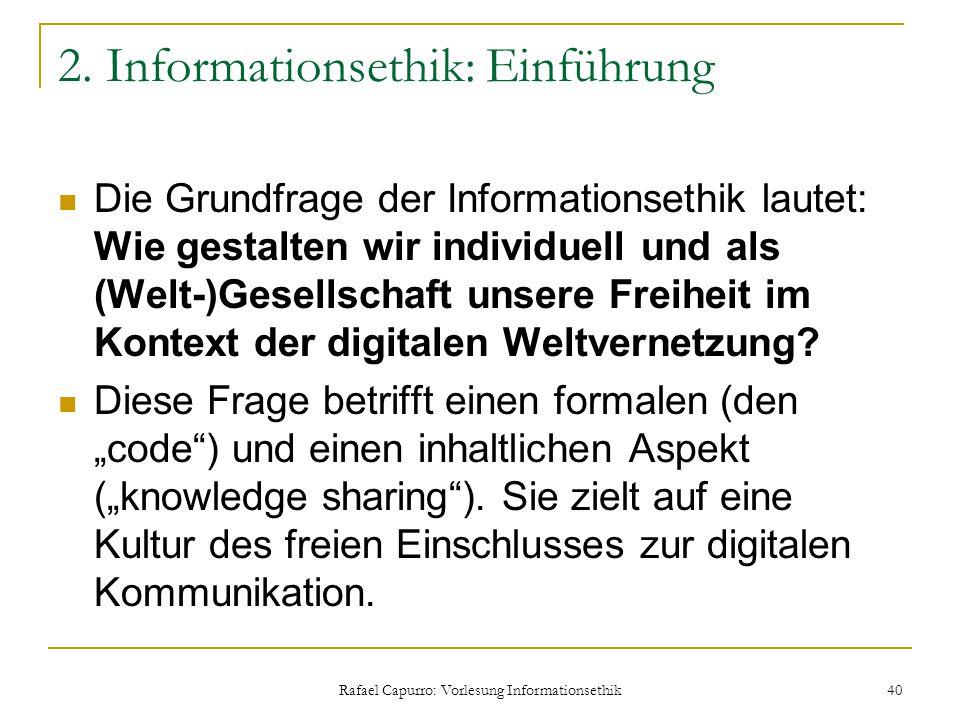 Rafael Capurro: Vorlesung Informationsethik 40 2. Informationsethik: Einführung Die Grundfrage der Informationsethik lautet: Wie gestalten wir individ