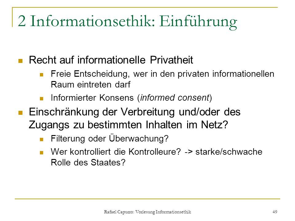 Rafael Capurro: Vorlesung Informationsethik 49 2 Informationsethik: Einführung Recht auf informationelle Privatheit Freie Entscheidung, wer in den pri
