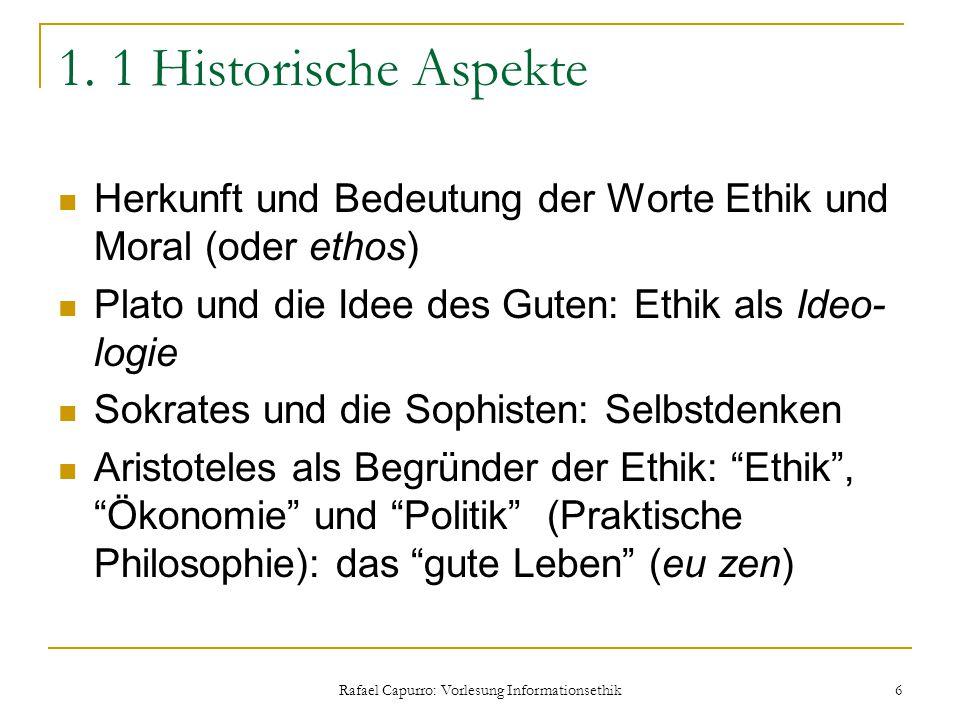Rafael Capurro: Vorlesung Informationsethik 6 1. 1 Historische Aspekte Herkunft und Bedeutung der Worte Ethik und Moral (oder ethos) Plato und die Ide