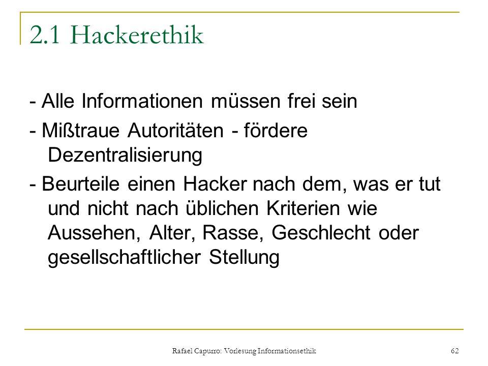 Rafael Capurro: Vorlesung Informationsethik 62 2.1 Hackerethik - Alle Informationen müssen frei sein - Mißtraue Autoritäten - fördere Dezentralisierun