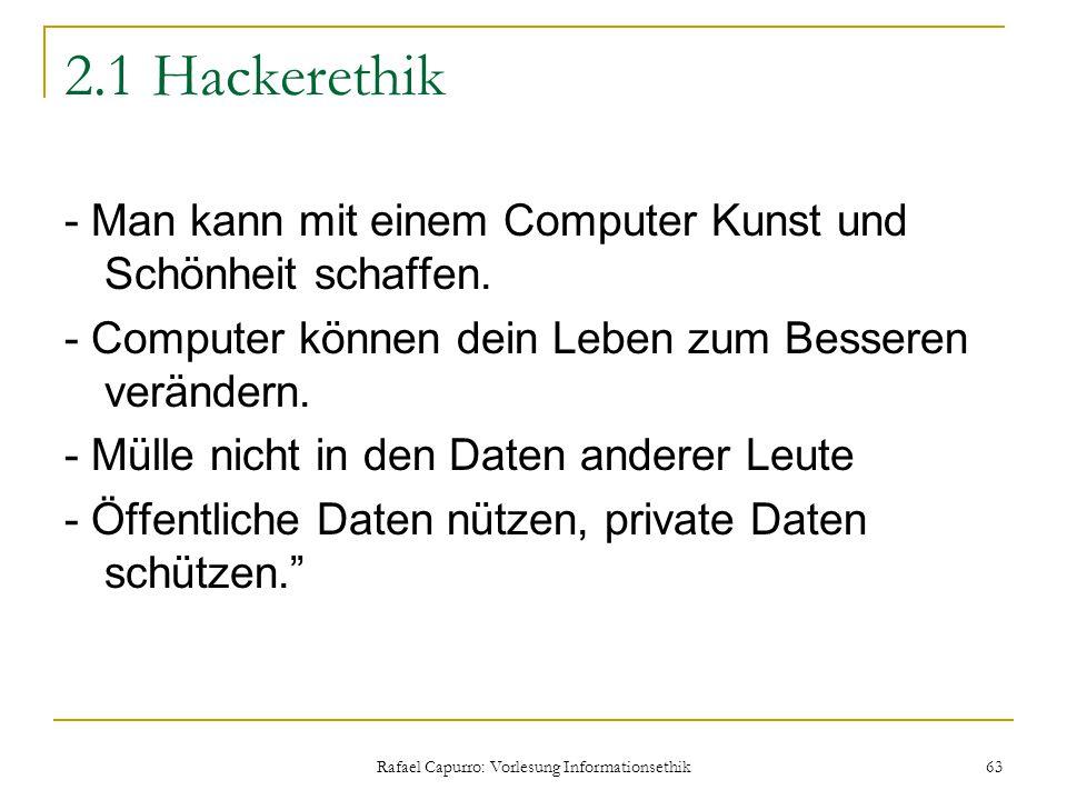 Rafael Capurro: Vorlesung Informationsethik 63 2.1 Hackerethik - Man kann mit einem Computer Kunst und Schönheit schaffen. - Computer können dein Lebe