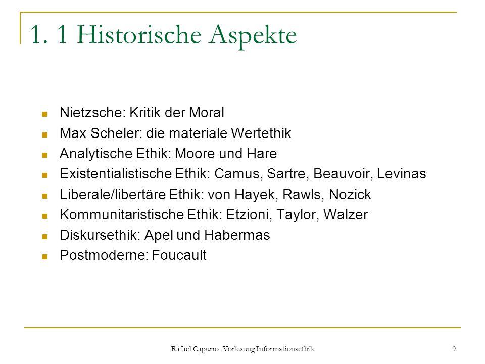 Rafael Capurro: Vorlesung Informationsethik 9 1. 1 Historische Aspekte Nietzsche: Kritik der Moral Max Scheler: die materiale Wertethik Analytische Et