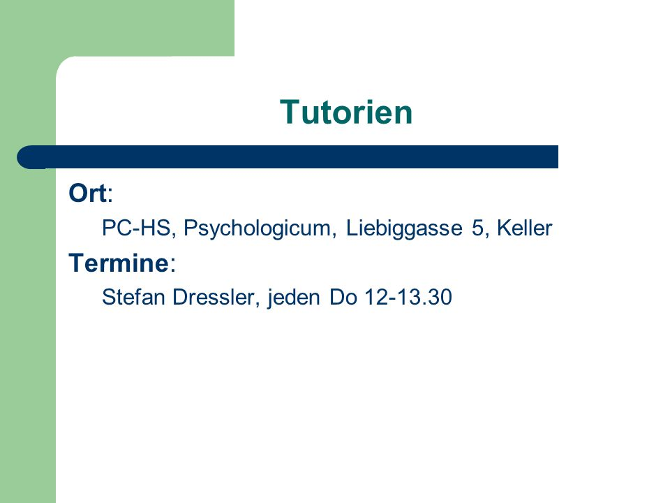 Tutorien Ort: PC-HS, Psychologicum, Liebiggasse 5, Keller Termine: Stefan Dressler, jeden Do 12-13.30