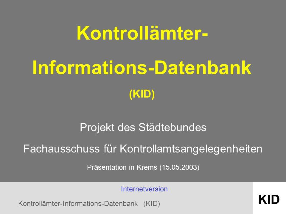 Kontrollämter-Informations-Datenbank (KID) KID Kontrollämter- Informations-Datenbank (KID) Projekt des Städtebundes Fachausschuss für Kontrollamtsangelegenheiten Präsentation in Krems (15.05.2003) Internetversion