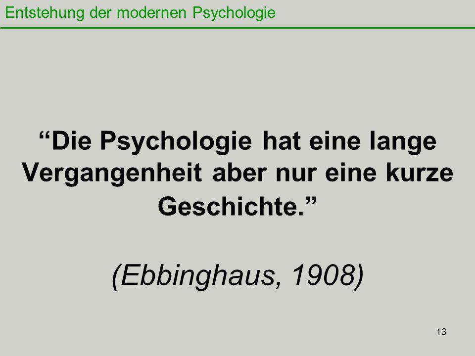 13 Die Psychologie hat eine lange Vergangenheit aber nur eine kurze Geschichte. (Ebbinghaus, 1908) Entstehung der modernen Psychologie