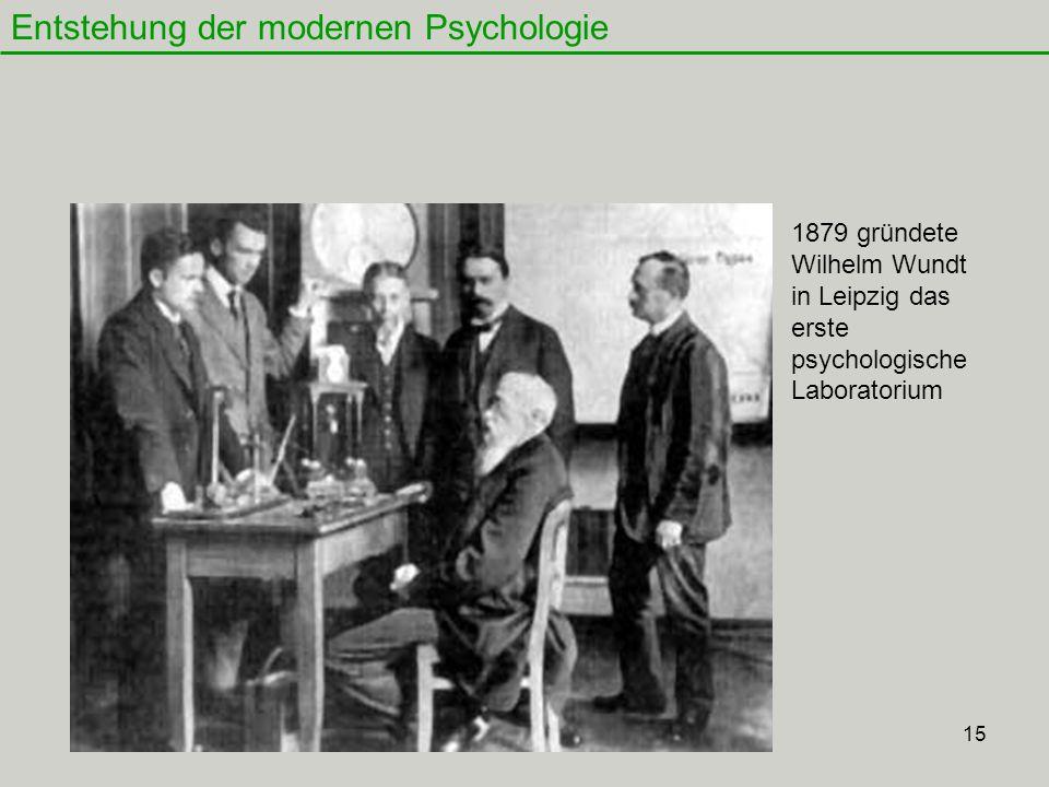 15 Entstehung der modernen Psychologie 1879 gründete Wilhelm Wundt in Leipzig das erste psychologische Laboratorium