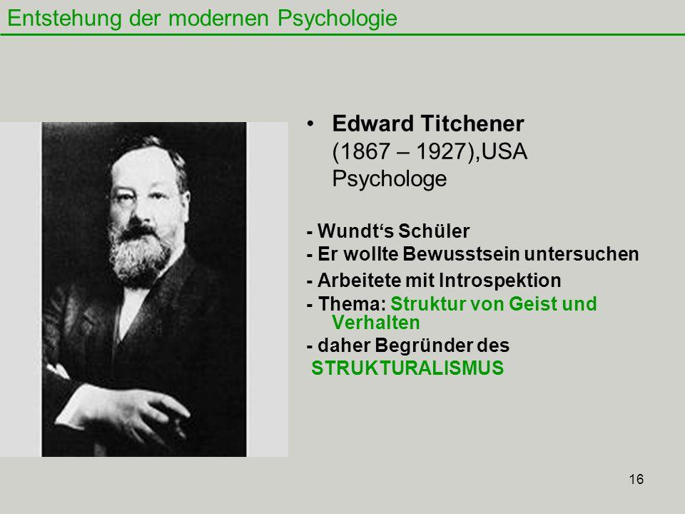 16 Edward Titchener (1867 – 1927),USA Psychologe - Wundt's Schüler - Er wollte Bewusstsein untersuchen - Arbeitete mit Introspektion - Thema: Struktur von Geist und Verhalten - daher Begründer des STRUKTURALISMUS Entstehung der modernen Psychologie